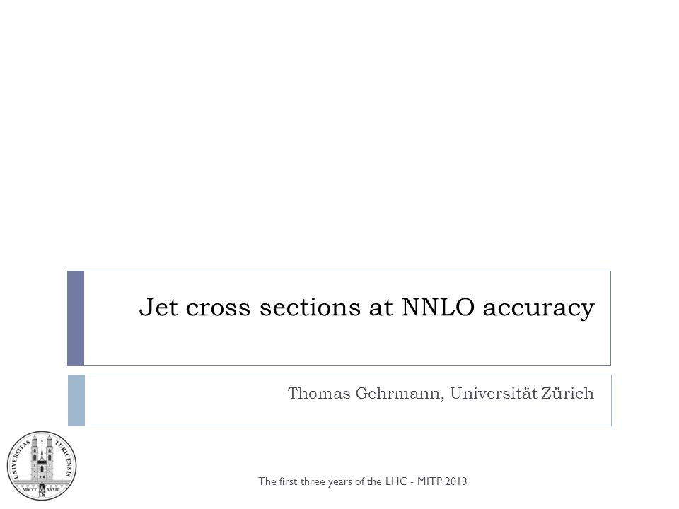 Jet cross sections at NNLO accuracy Thomas Gehrmann, Universität Zürich The first three years of the LHC - MITP 2013