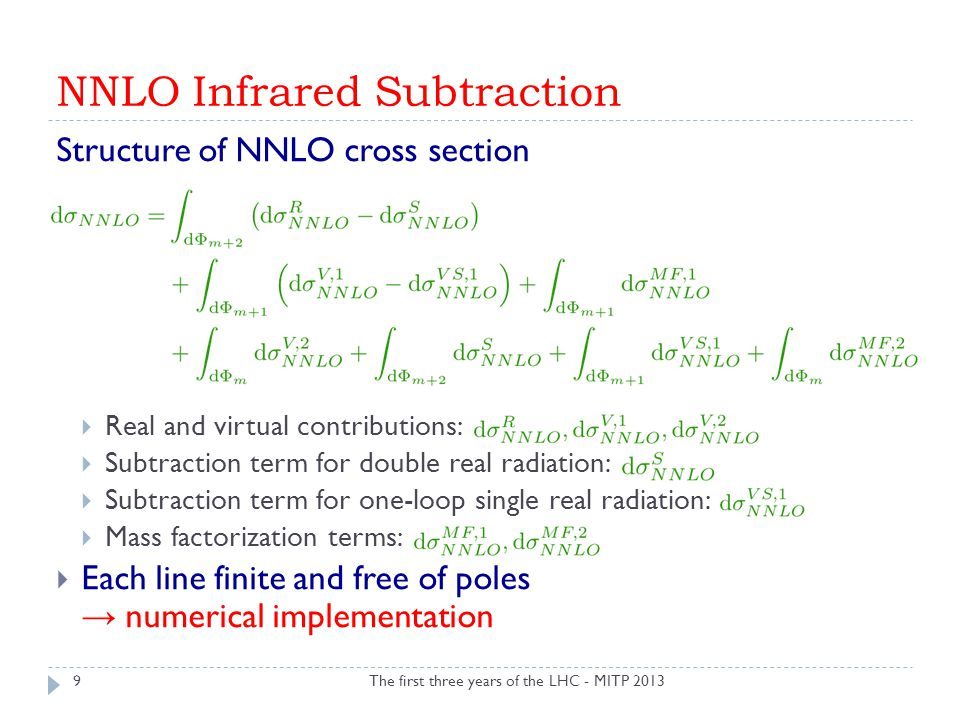 NNLO Infrared Subtraction The first three years of the LHC - MITP 2013 Structure of NNLO cross section  Real and virtual contributions:  Subtraction term for double real radiation:  Subtraction term for one-loop single real radiation:  Mass factorization terms:  Each line finite and free of poles → numerical implementation 9