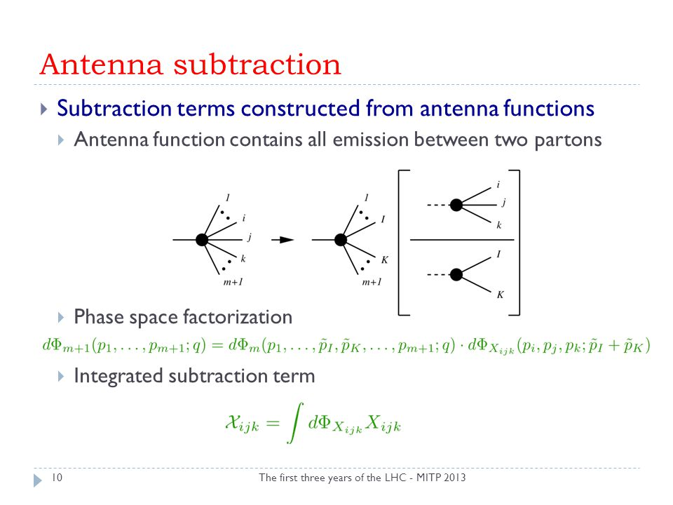 Antenna subtraction The first three years of the LHC - MITP 2013  Subtraction terms constructed from antenna functions  Antenna function contains all emission between two partons  Phase space factorization  Integrated subtraction term 10