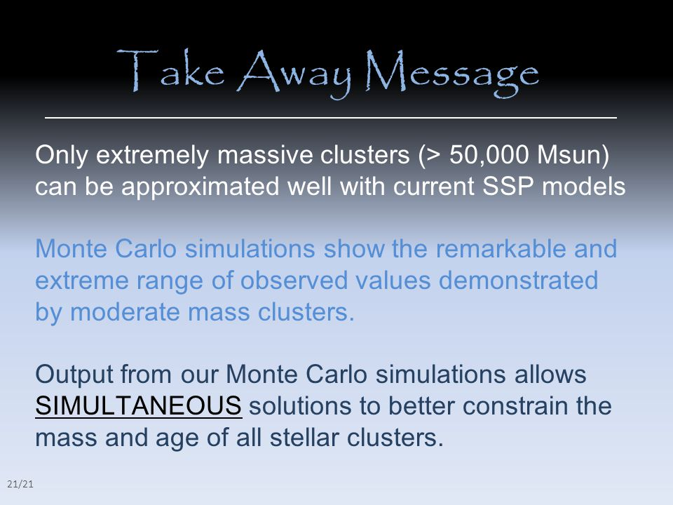Take Away Message Only extremely massive clusters (> 50,000 Msun) can be approximated well with current SSP models Monte Carlo simulations show the remarkable and extreme range of observed values demonstrated by moderate mass clusters.