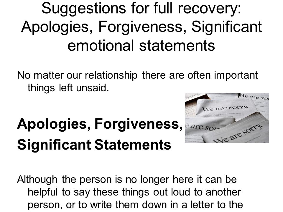 Suggestions for full recovery: Apologies, Forgiveness, Significant emotional statements No matter our relationship there are often important things left unsaid.
