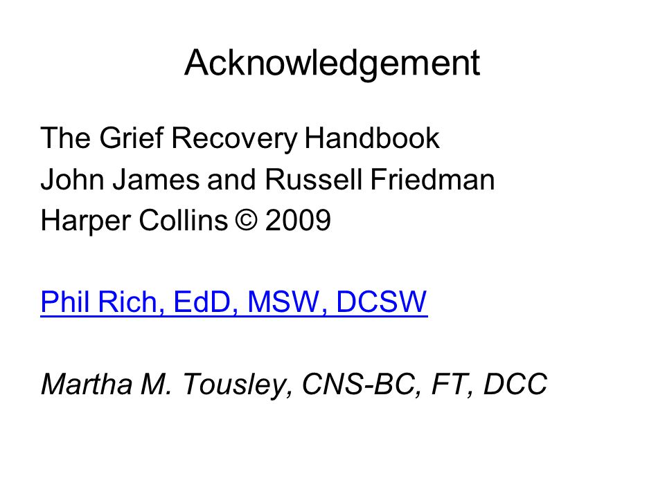 Acknowledgement The Grief Recovery Handbook John James and Russell Friedman Harper Collins © 2009 Phil Rich, EdD, MSW, DCSW Martha M.