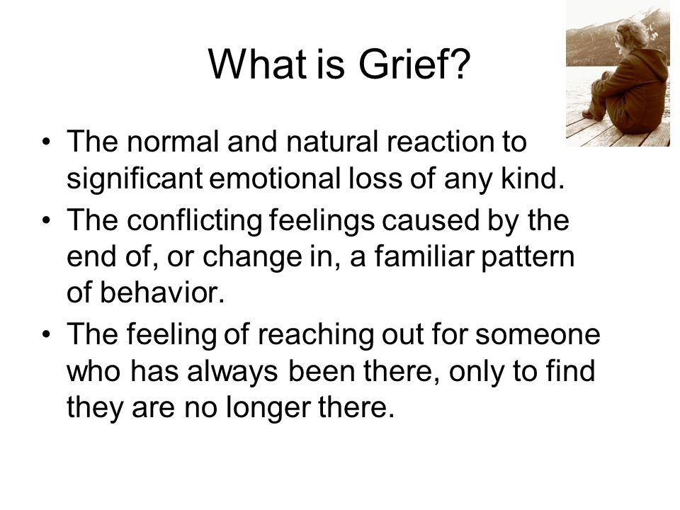 What is Grief. The normal and natural reaction to significant emotional loss of any kind.