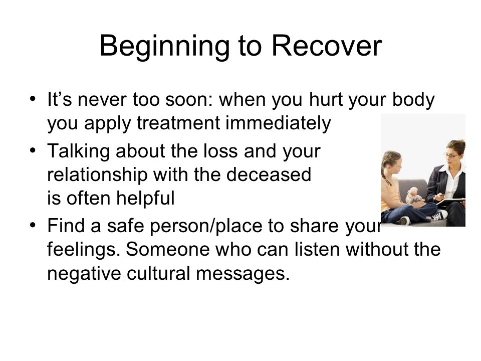 Beginning to Recover Tasks to deal with emotional shock and disorientation adjust to changes brought by the loss function appropriately in daily life keep emotions and behaviors in check N ot denying emotions, rather limiting enough to function Minimizing compulsive behaviors (drinking, shopping, etc.) accepting support