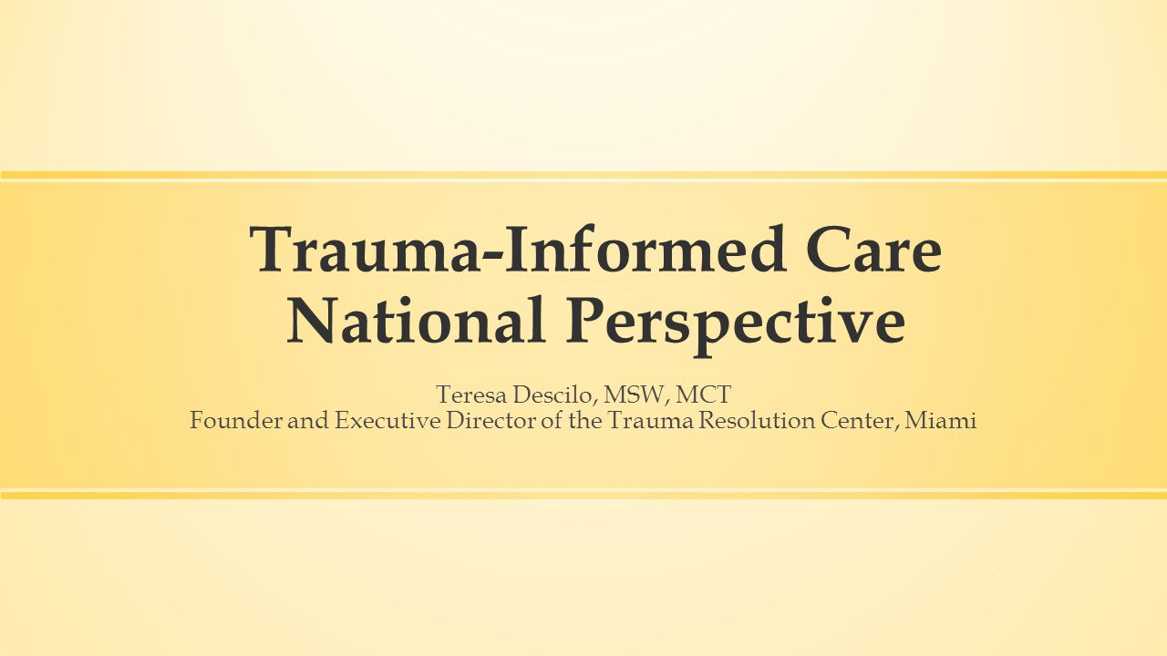 Trauma-Informed Care National Perspective Teresa Descilo, MSW, MCT Founder and Executive Director of the Trauma Resolution Center, Miami