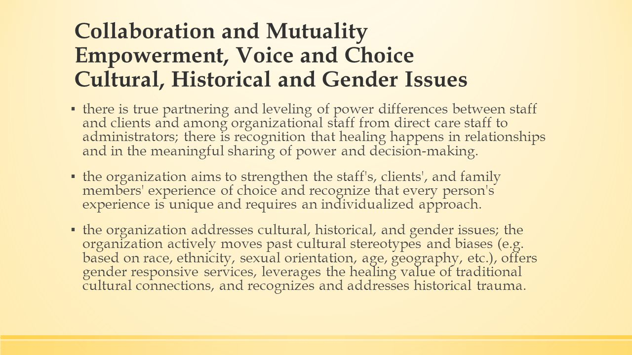 Collaboration and Mutuality Empowerment, Voice and Choice Cultural, Historical and Gender Issues ▪ there is true partnering and leveling of power differences between staff and clients and among organizational staff from direct care staff to administrators; there is recognition that healing happens in relationships and in the meaningful sharing of power and decision-making.