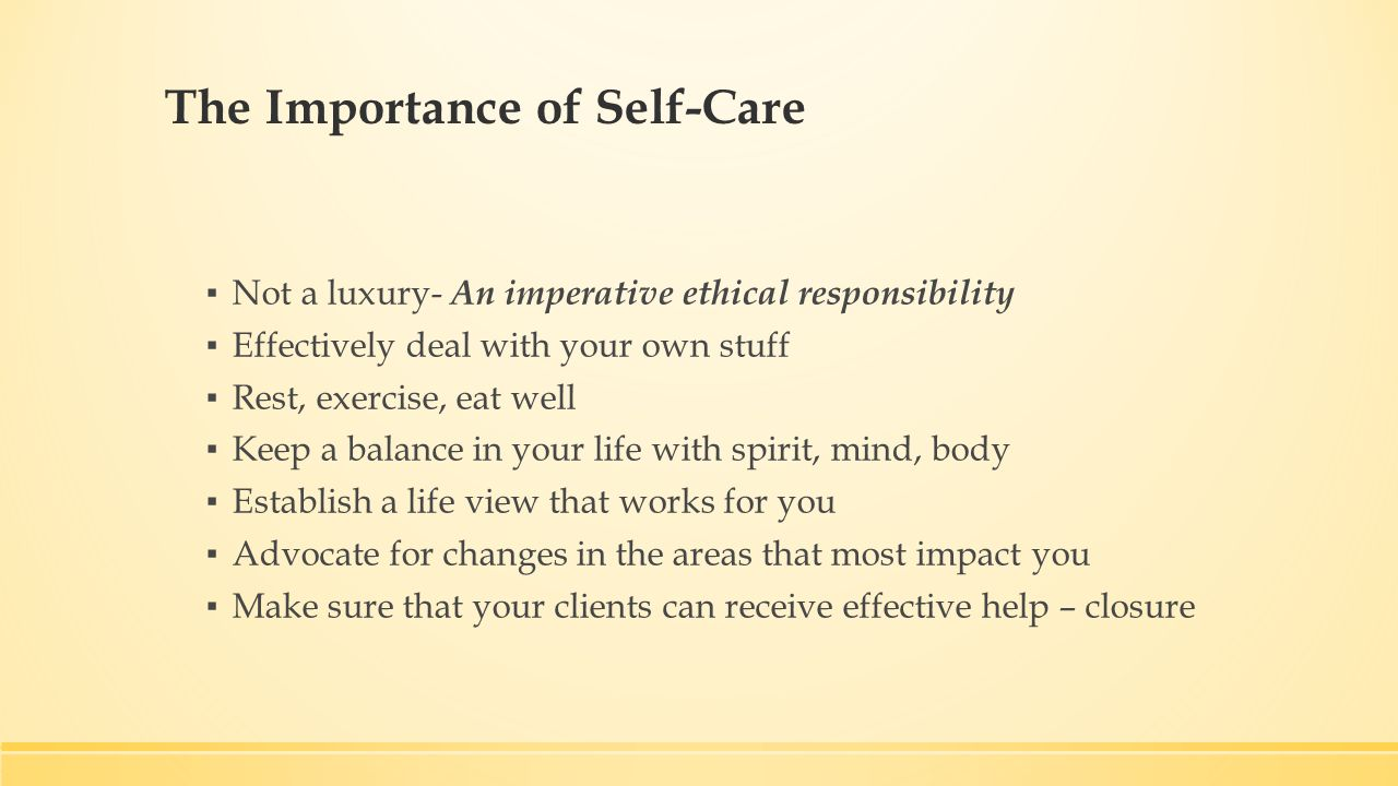 The Importance of Self-Care ▪ Not a luxury- An imperative ethical responsibility ▪ Effectively deal with your own stuff ▪ Rest, exercise, eat well ▪ Keep a balance in your life with spirit, mind, body ▪ Establish a life view that works for you ▪ Advocate for changes in the areas that most impact you ▪ Make sure that your clients can receive effective help – closure