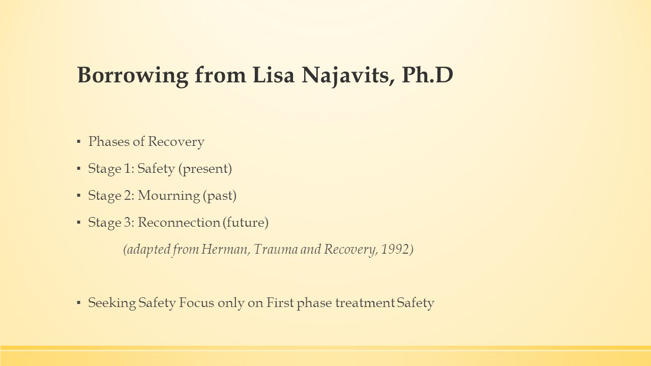 Borrowing from Lisa Najavits, Ph.D ▪ Phases of Recovery ▪ Stage 1: Safety (present) ▪ Stage 2: Mourning (past) ▪ Stage 3: Reconnection (future) (adapted from Herman, Trauma and Recovery, 1992) ▪ Seeking Safety Focus only on First phase treatment Safety