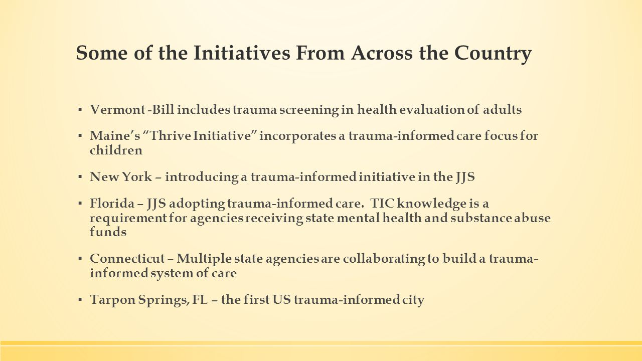 Some of the Initiatives From Across the Country ▪ Vermont - Bill includes trauma screening in health evaluation of adults ▪ Maine's Thrive Initiative incorporates a trauma-informed care focus for children ▪ New York – introducing a trauma-informed initiative in the JJS ▪ Florida – JJS adopting trauma-informed care.