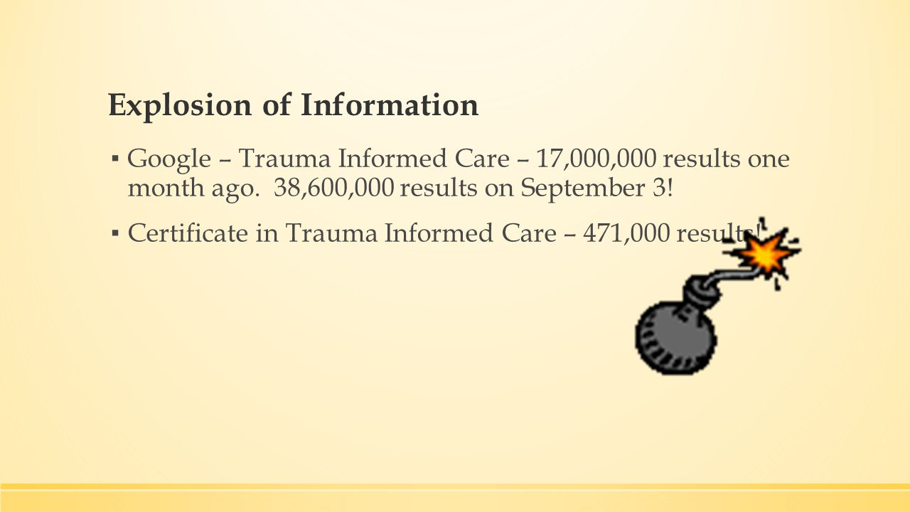 Explosion of Information ▪ Google – Trauma Informed Care – 17,000,000 results one month ago.