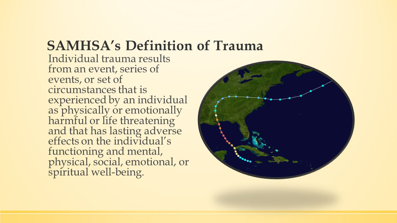 SAMHSA's Definition of Trauma Individual trauma results from an event, series of events, or set of circumstances that is experienced by an individual as physically or emotionally harmful or life threatening and that has lasting adverse effects on the individual's functioning and mental, physical, social, emotional, or spiritual well-being.