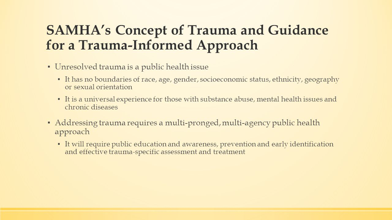 SAMHA's Concept of Trauma and Guidance for a Trauma-Informed Approach ▪ Unresolved trauma is a public health issue ▪ It has no boundaries of race, age, gender, socioeconomic status, ethnicity, geography or sexual orientation ▪ It is a universal experience for those with substance abuse, mental health issues and chronic diseases ▪ Addressing trauma requires a multi-pronged, multi-agency public health approach ▪ It will require public education and awareness, prevention and early identification and effective trauma-specific assessment and treatment