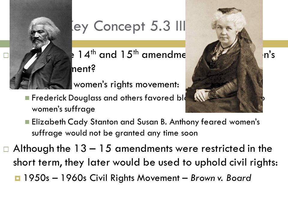 Key Concept 5.3 III Cont.  Impact of the 14 th and 15 th amendments on the Women's Rights Movement?  Divided the women's rights movement: Frederick