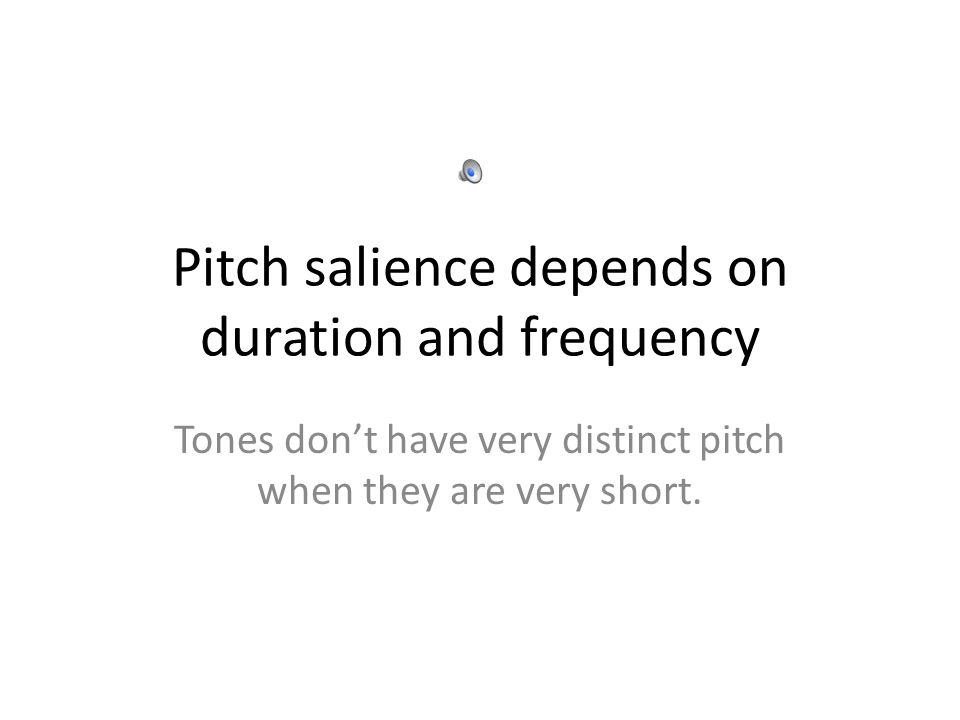 Pitch salience depends on duration and frequency Tones don't have very distinct pitch when they are very short.