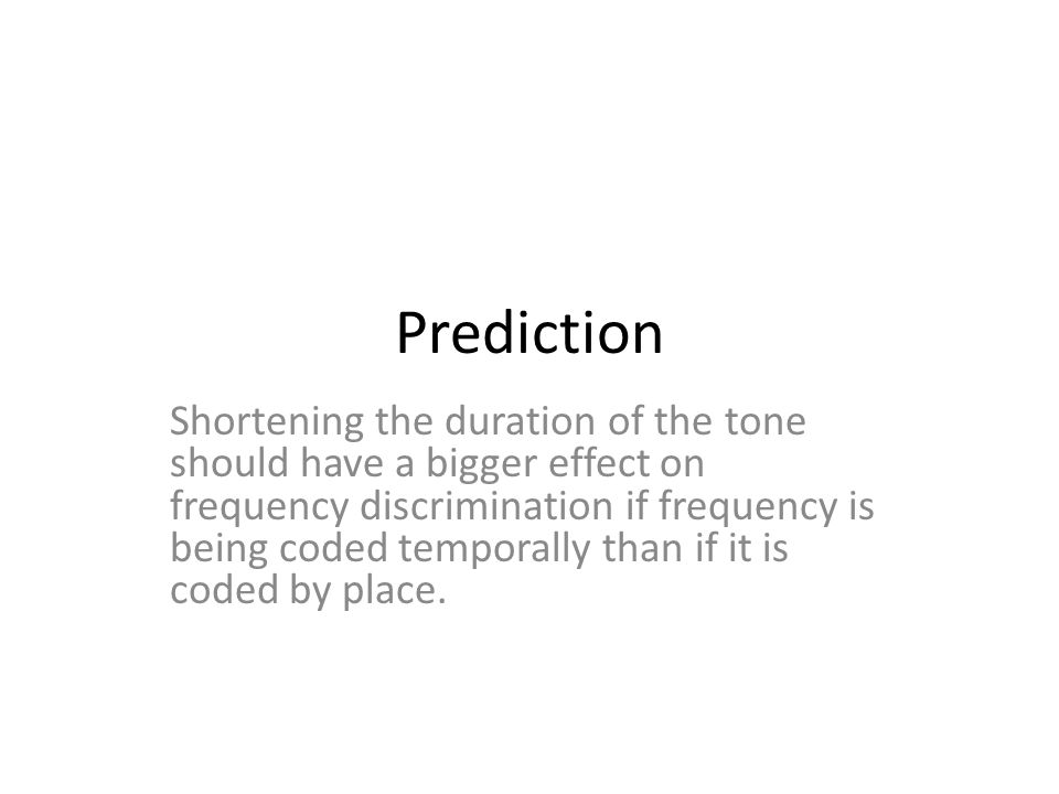 Prediction Shortening the duration of the tone should have a bigger effect on frequency discrimination if frequency is being coded temporally than if it is coded by place.