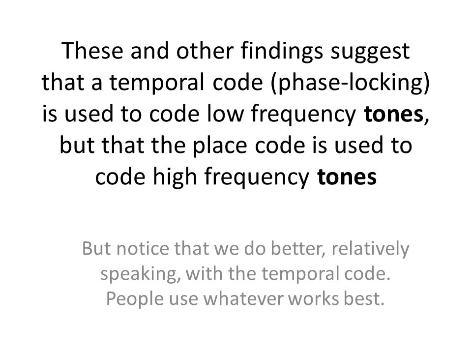 These and other findings suggest that a temporal code (phase-locking) is used to code low frequency tones, but that the place code is used to code high frequency tones But notice that we do better, relatively speaking, with the temporal code.