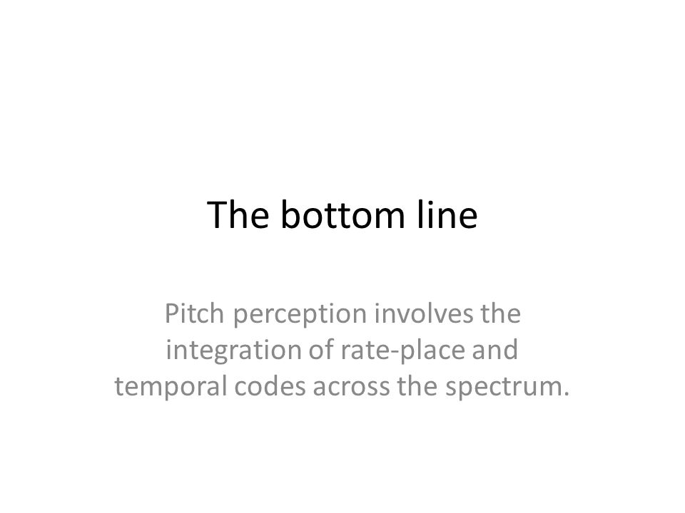 The bottom line Pitch perception involves the integration of rate-place and temporal codes across the spectrum.