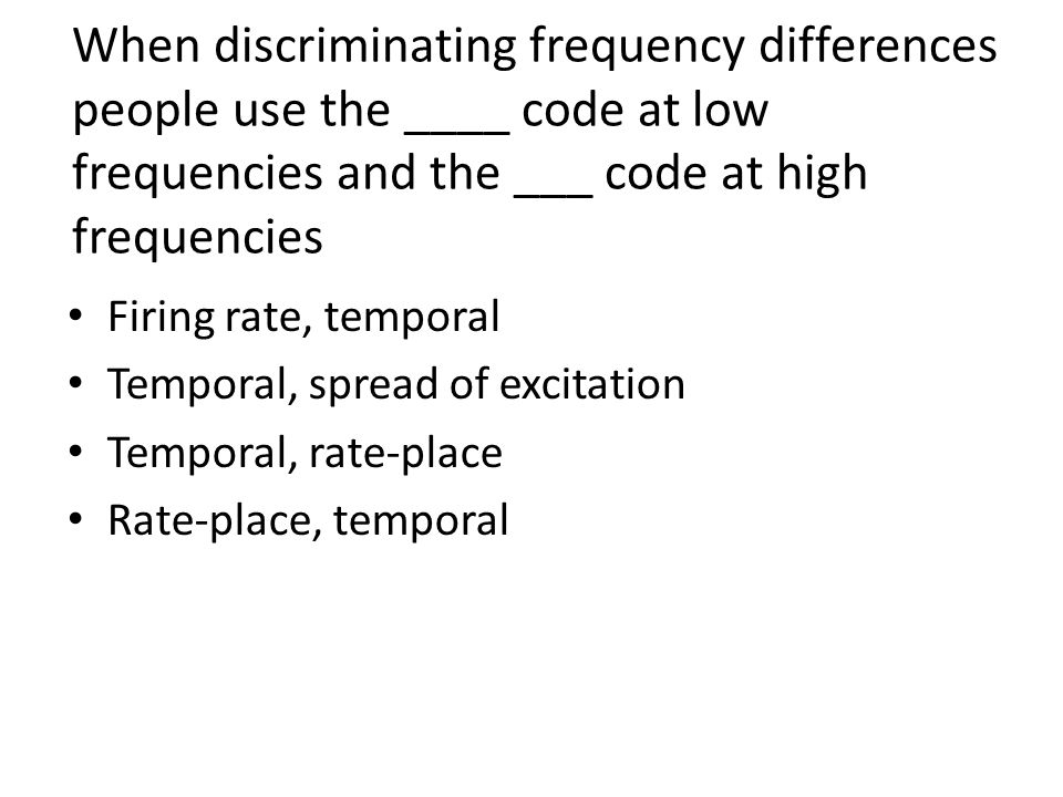 When discriminating frequency differences people use the ____ code at low frequencies and the ___ code at high frequencies Firing rate, temporal Temporal, spread of excitation Temporal, rate-place Rate-place, temporal