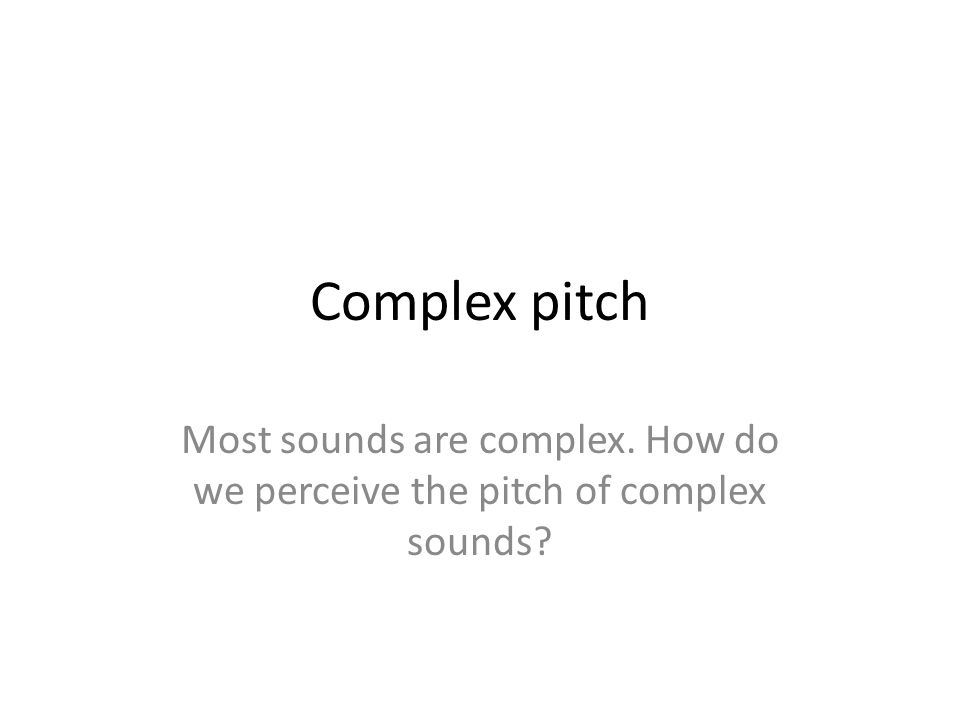 Complex pitch Most sounds are complex. How do we perceive the pitch of complex sounds?