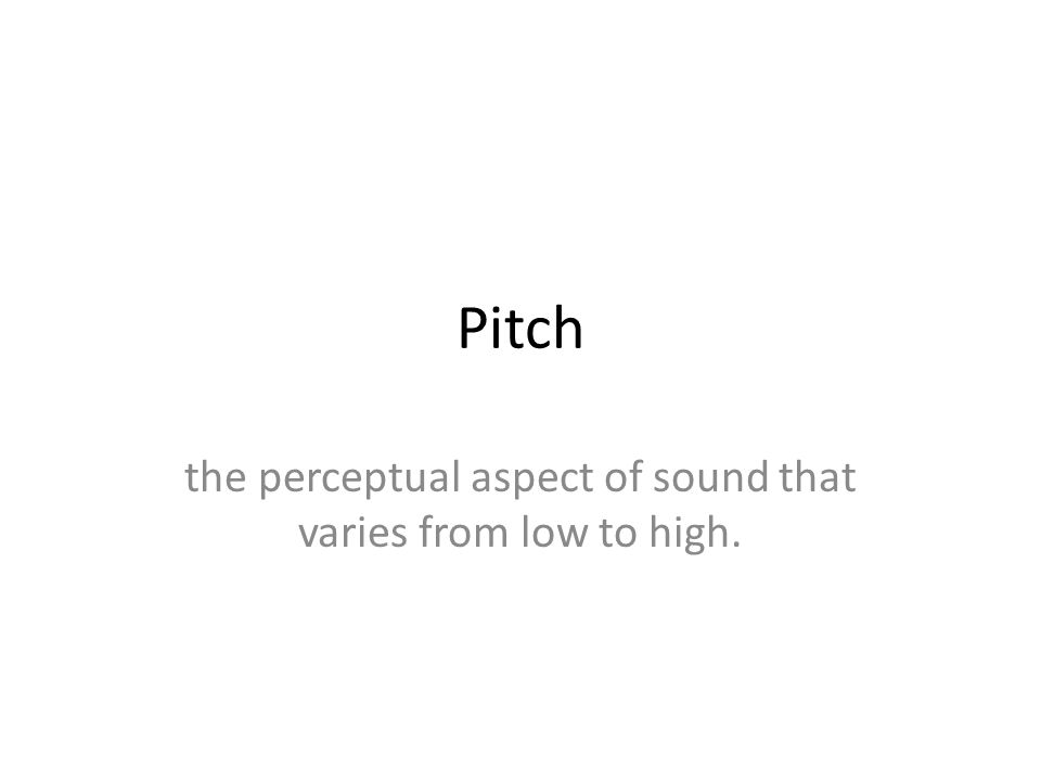 Pitch the perceptual aspect of sound that varies from low to high.