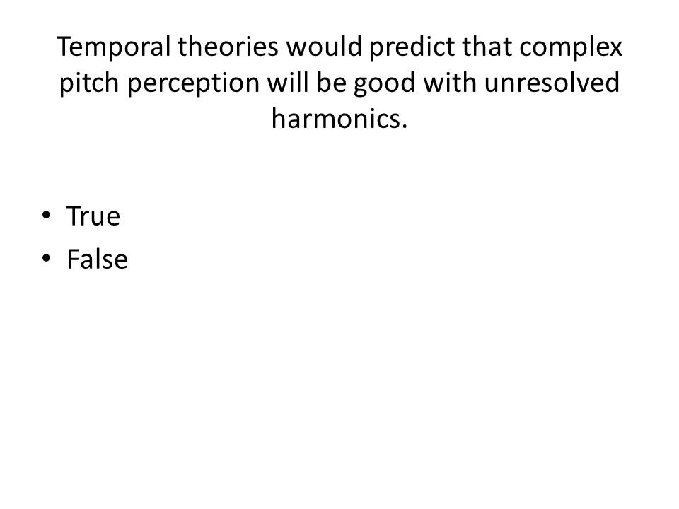Temporal theories would predict that complex pitch perception will be good with unresolved harmonics.