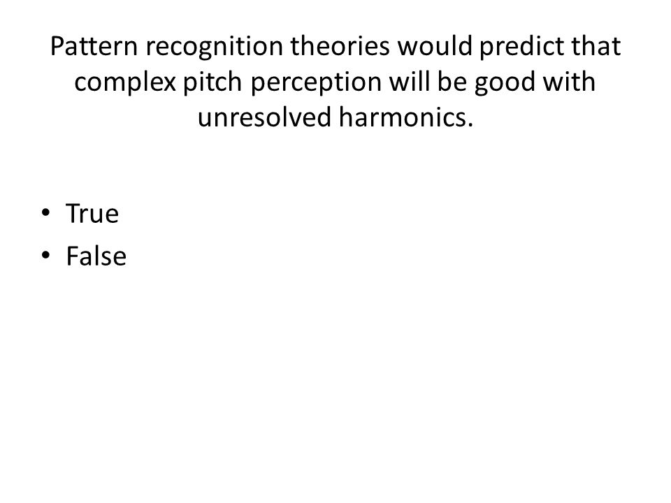 Pattern recognition theories would predict that complex pitch perception will be good with unresolved harmonics.