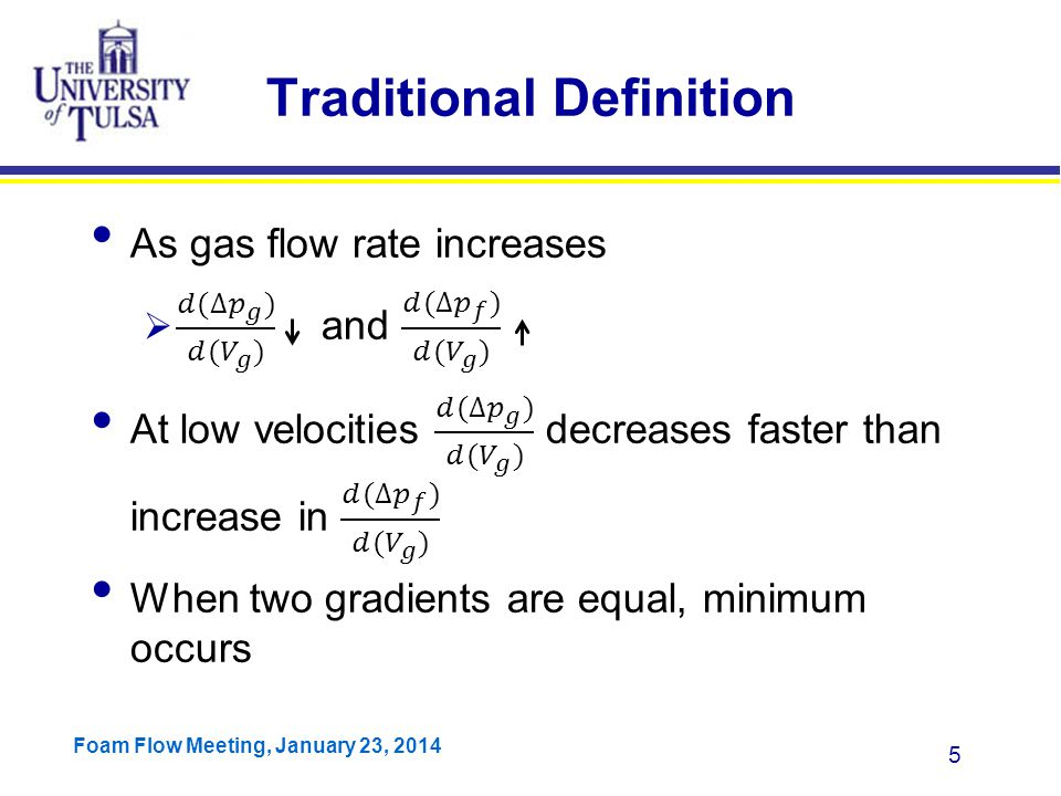 Foam Flow Meeting, January 23, 2014 6 Definition Based on Mechanisms Two potential mechanisms of transition from annular to slug flow  Droplet reversal  Film Reversal Models are either based on droplet reversal (Turner) or film reversal (Barnea)