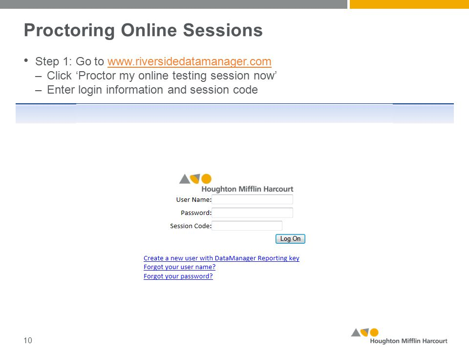 Proctoring Online Sessions Step 1: Go to www.riversidedatamanager.comwww.riversidedatamanager.com –Click 'Proctor my online testing session now' –Enter login information and session code 10