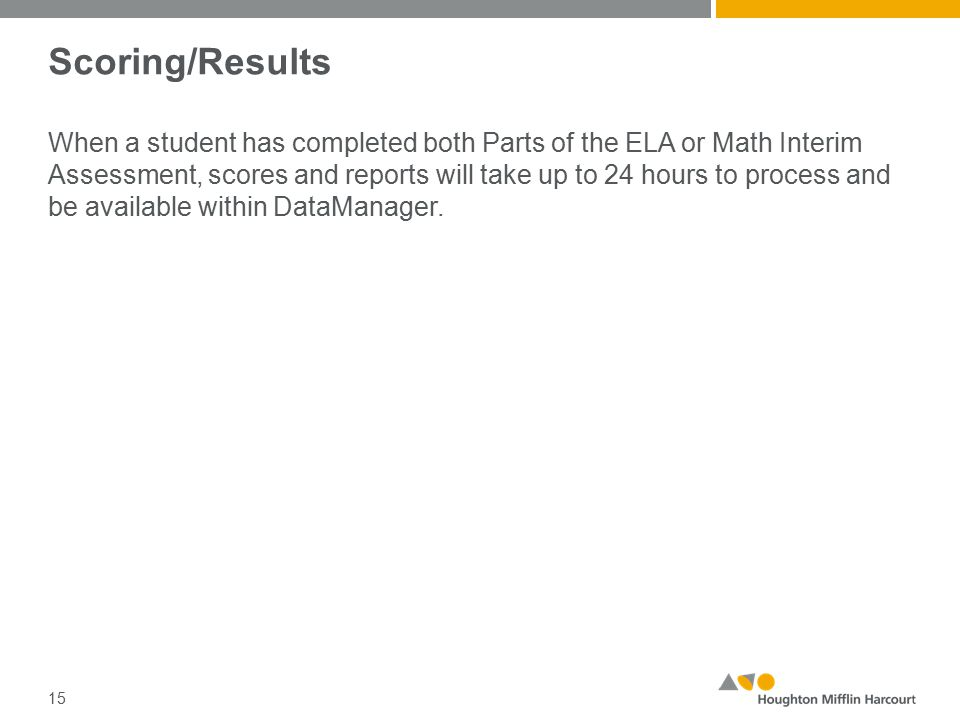 Scoring/Results When a student has completed both Parts of the ELA or Math Interim Assessment, scores and reports will take up to 24 hours to process and be available within DataManager.