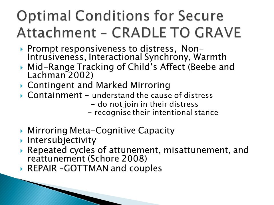  Prompt responsiveness to distress, Non- Intrusiveness, Interactional Synchrony, Warmth  Mid-Range Tracking of Child's Affect (Beebe and Lachman 2002)  Contingent and Marked Mirroring  Containment – understand the cause of distress - do not join in their distress - recognise their intentional stance  Mirroring Meta-Cognitive Capacity  Intersubjectivity  Repeated cycles of attunement, misattunement, and reattunement (Schore 2008)  REPAIR –GOTTMAN and couples