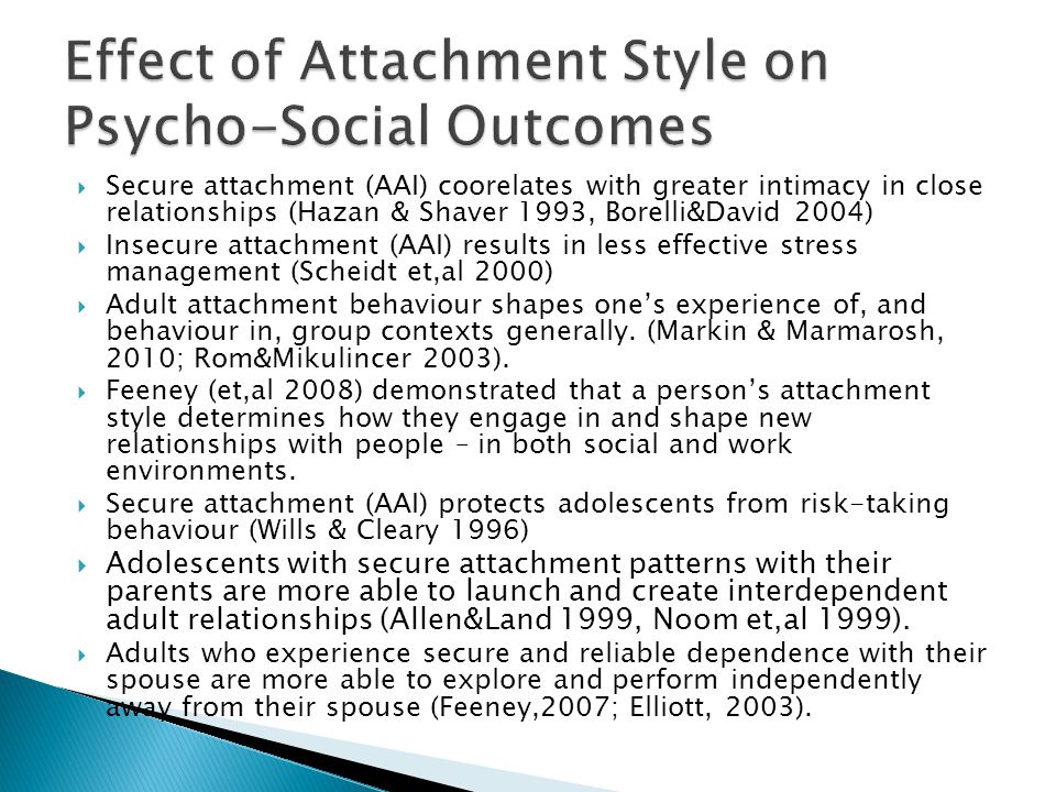  Secure attachment (AAI) coorelates with greater intimacy in close relationships (Hazan & Shaver 1993, Borelli&David 2004)  Insecure attachment (AAI) results in less effective stress management (Scheidt et,al 2000)  Adult attachment behaviour shapes one's experience of, and behaviour in, group contexts generally.