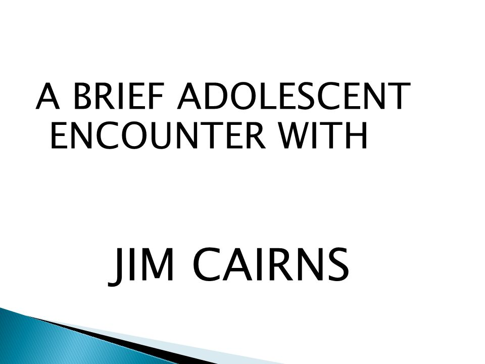 A BRIEF ADOLESCENT ENCOUNTER WITH JIM CAIRNS