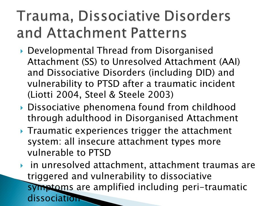  Developmental Thread from Disorganised Attachment (SS) to Unresolved Attachment (AAI) and Dissociative Disorders (including DID) and vulnerability to PTSD after a traumatic incident (Liotti 2004, Steel & Steele 2003)  Dissociative phenomena found from childhood through adulthood in Disorganised Attachment  Traumatic experiences trigger the attachment system: all insecure attachment types more vulnerable to PTSD  in unresolved attachment, attachment traumas are triggered and vulnerability to dissociative symptoms are amplified including peri-traumatic dissociation