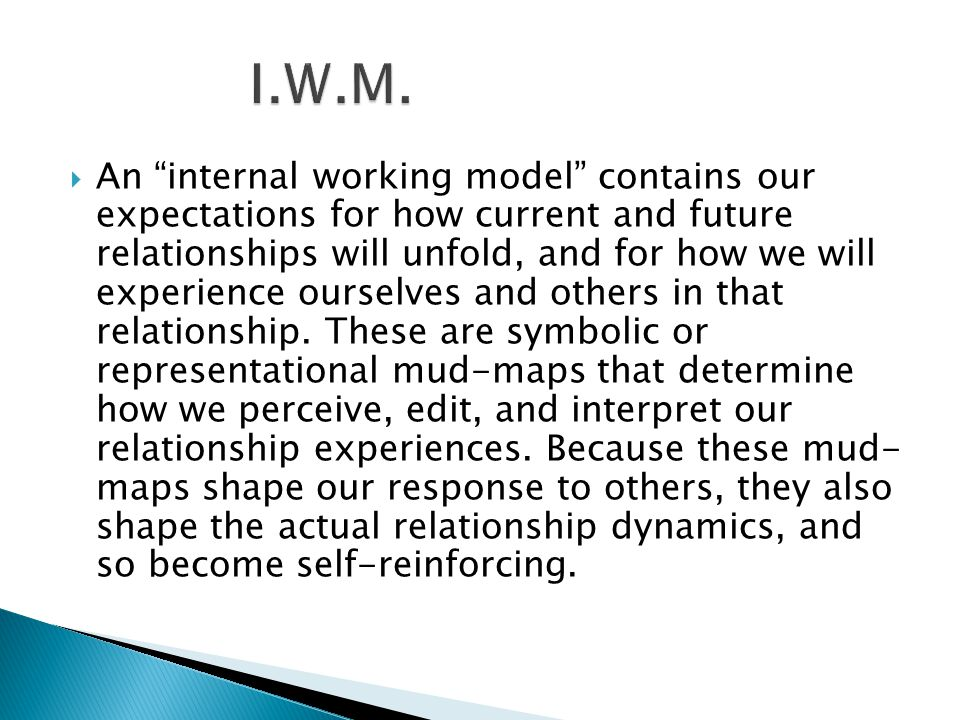  McLeod's if-then contingencies  Stern's RIGs  Symbolic Attachment (Wallin)  drama triangle (Liotti): Persecuter/Rescuer/Victim  Internal Working Models are not intra-psychic: they are intersubjective