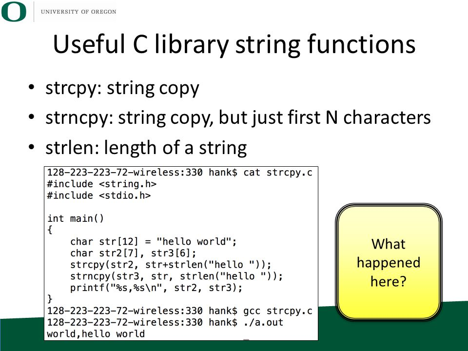 Useful C library string functions strcpy: string copy strncpy: string copy, but just first N characters strlen: length of a string What happened here?