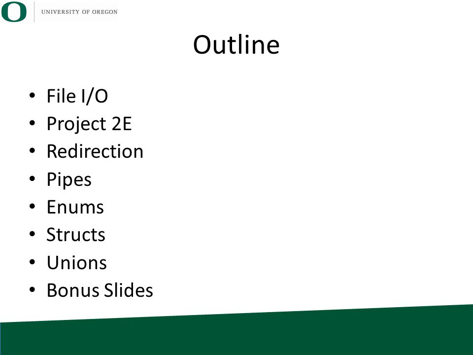 Outline File I/O Project 2E Redirection Pipes Enums Structs Unions Bonus Slides