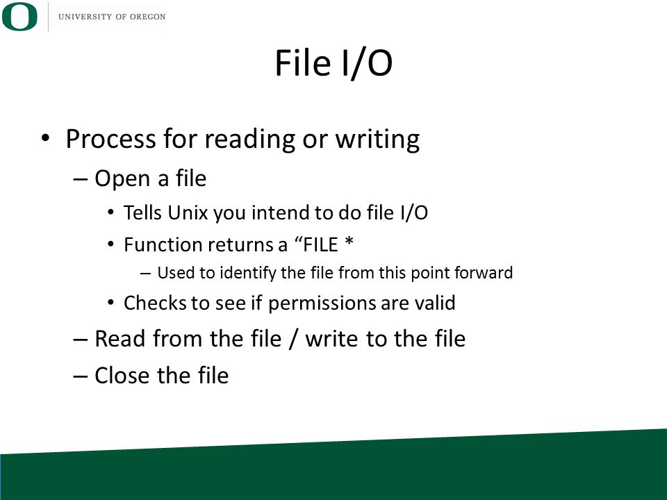 "File I/O Process for reading or writing – Open a file Tells Unix you intend to do file I/O Function returns a ""FILE * – Used to identify the file from"