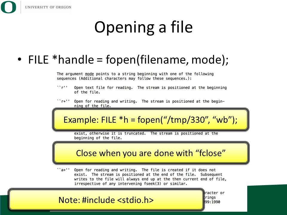 "Opening a file FILE *handle = fopen(filename, mode); Example: FILE *h = fopen(""/tmp/330"", ""wb""); Note: #include Close when you are done with ""fclose"""