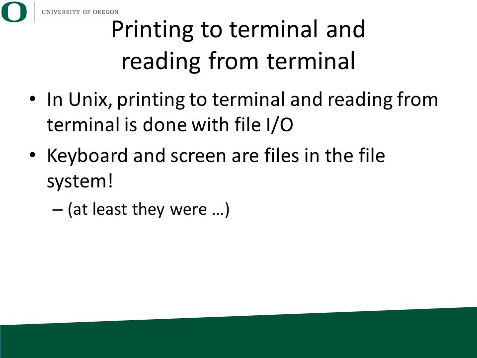 Printing to terminal and reading from terminal In Unix, printing to terminal and reading from terminal is done with file I/O Keyboard and screen are f