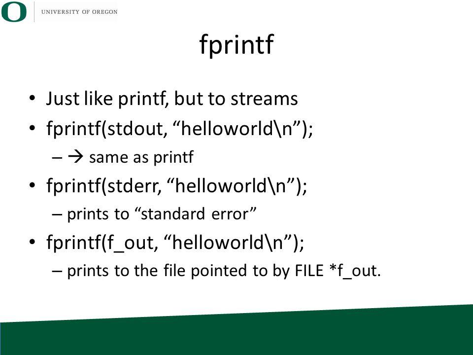 fprintf Just like printf, but to streams fprintf(stdout, helloworld\n ); –  same as printf fprintf(stderr, helloworld\n ); – prints to standard error fprintf(f_out, helloworld\n ); – prints to the file pointed to by FILE *f_out.