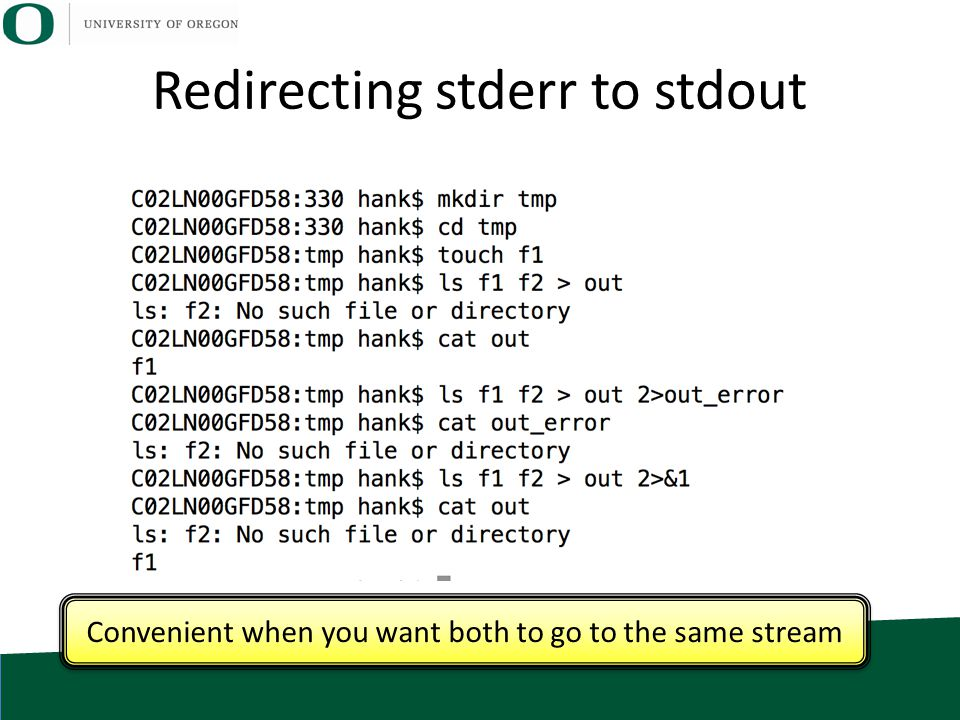 Redirecting stderr to stdout Convenient when you want both to go to the same stream