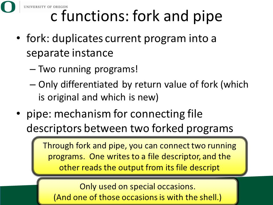 c functions: fork and pipe fork: duplicates current program into a separate instance – Two running programs! – Only differentiated by return value of