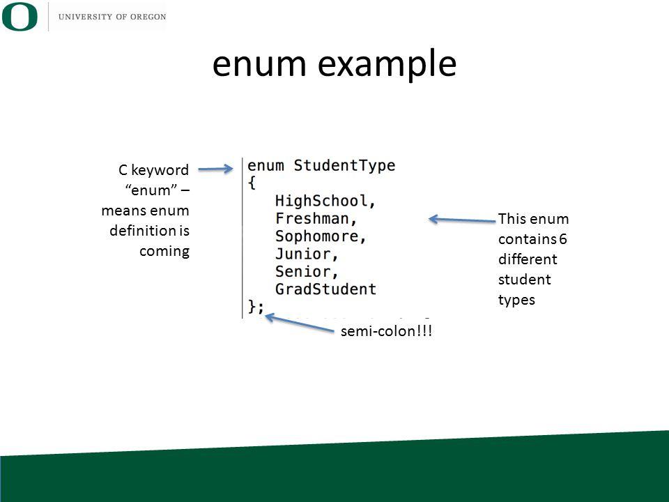 enum example C keyword enum – means enum definition is coming This enum contains 6 different student types semi-colon!!!