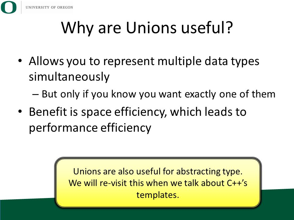 Why are Unions useful? Allows you to represent multiple data types simultaneously – But only if you know you want exactly one of them Benefit is space