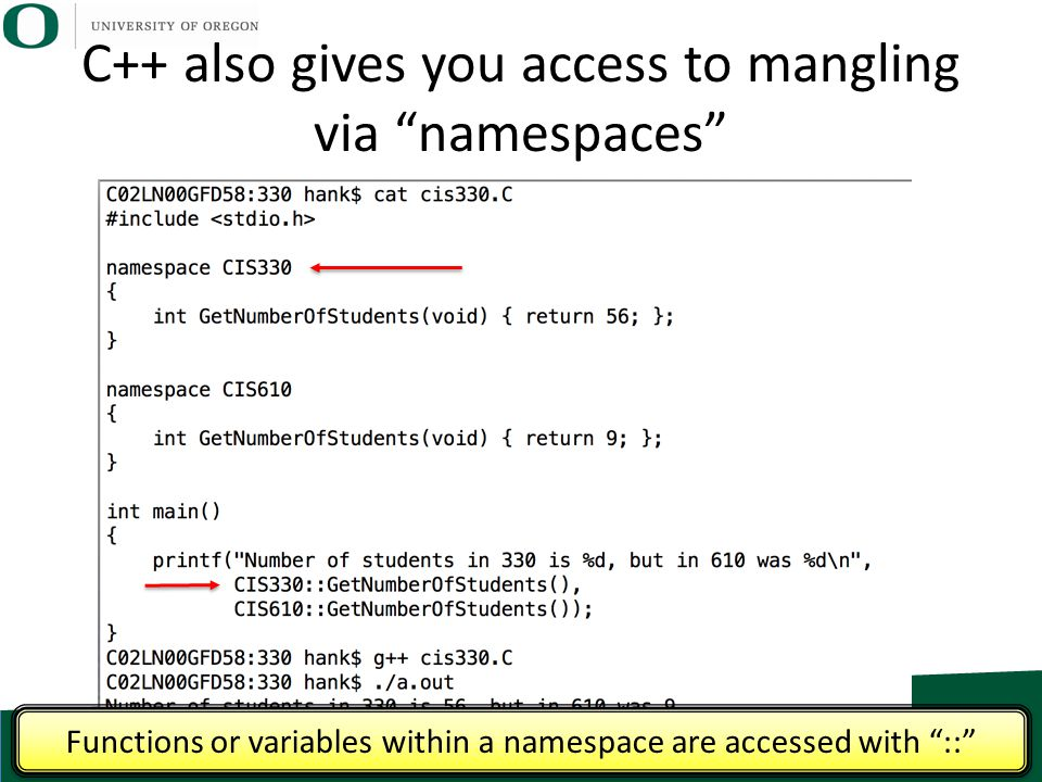 "C++ also gives you access to mangling via ""namespaces"" Functions or variables within a namespace are accessed with ""::"""