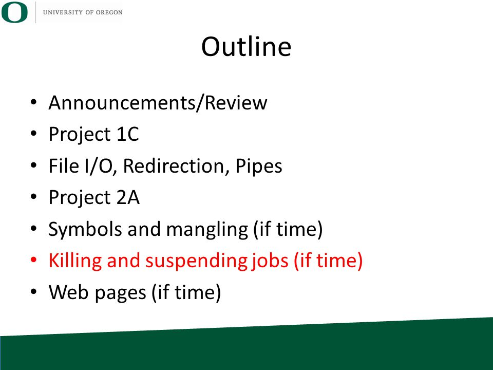 Outline Announcements/Review Project 1C File I/O, Redirection, Pipes Project 2A Symbols and mangling (if time) Killing and suspending jobs (if time) W