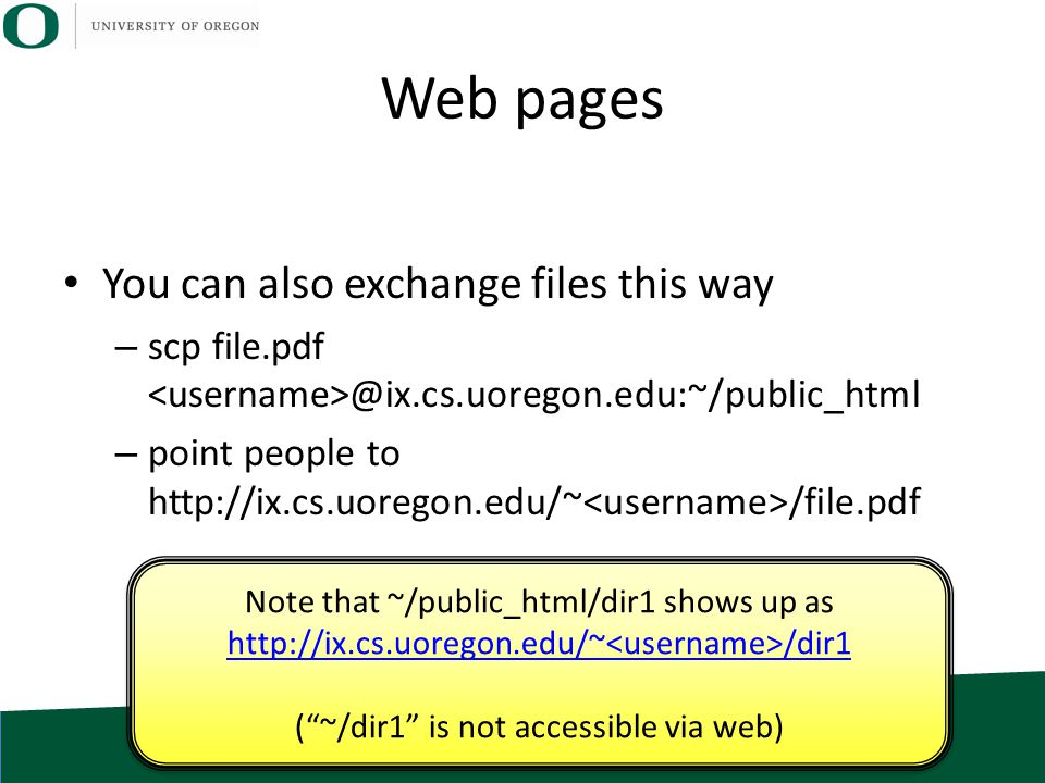 Web pages You can also exchange files this way – scp file.pdf @ix.cs.uoregon.edu:~/public_html – point people to http://ix.cs.uoregon.edu/~ /file.pdf