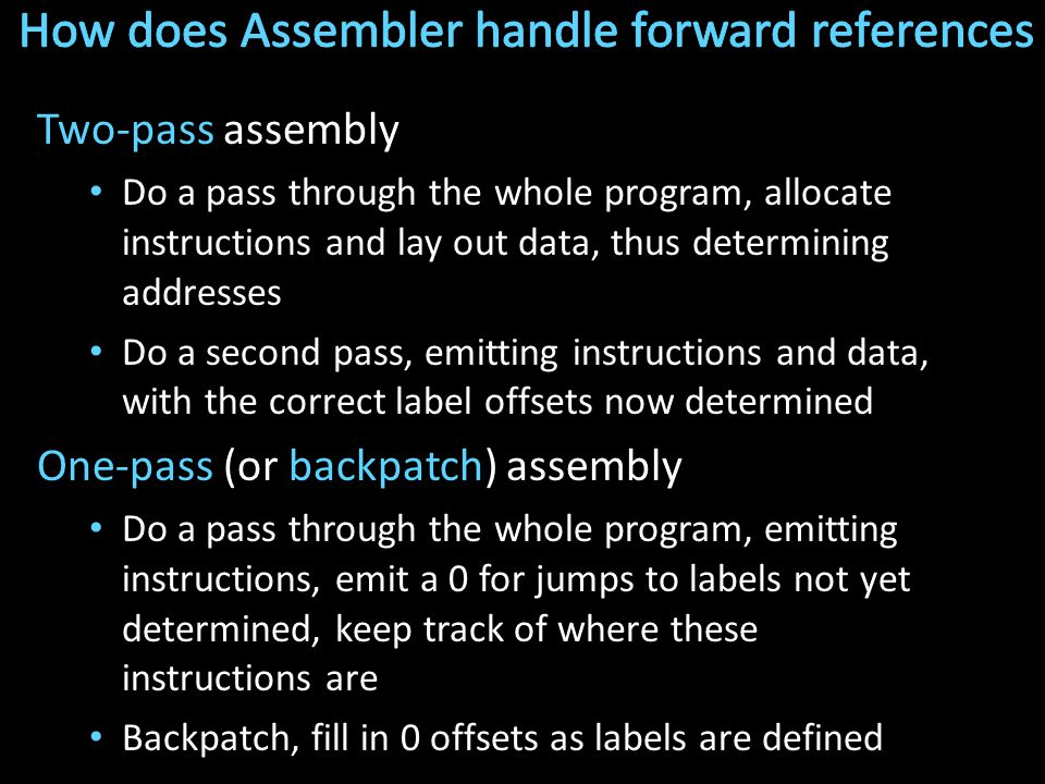 Two-pass assembly Do a pass through the whole program, allocate instructions and lay out data, thus determining addresses Do a second pass, emitting instructions and data, with the correct label offsets now determined One-pass (or backpatch) assembly Do a pass through the whole program, emitting instructions, emit a 0 for jumps to labels not yet determined, keep track of where these instructions are Backpatch, fill in 0 offsets as labels are defined