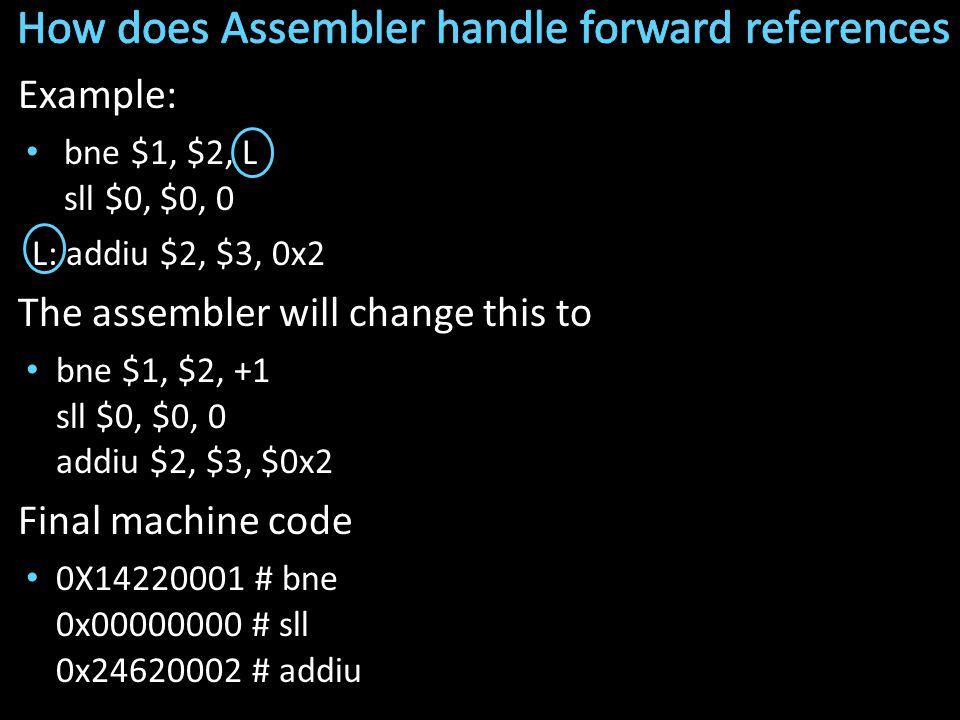 Example: bne $1, $2, L sll $0, $0, 0 L: addiu $2, $3, 0x2 The assembler will change this to bne $1, $2, +1 sll $0, $0, 0 addiu $2, $3, $0x2 Final machine code 0X14220001 # bne 0x00000000 # sll 0x24620002 # addiu
