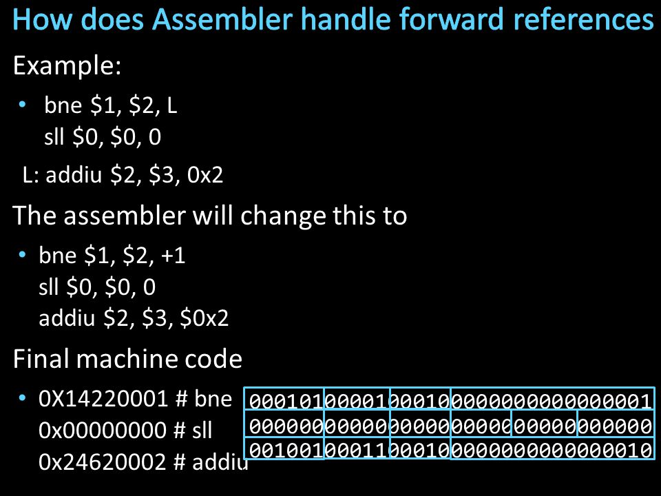 Example: bne $1, $2, L sll $0, $0, 0 L: addiu $2, $3, 0x2 The assembler will change this to bne $1, $2, +1 sll $0, $0, 0 addiu $2, $3, $0x2 Final machine code 0X14220001 # bne 0x00000000 # sll 0x24620002 # addiu 00010100001000100000000000000001 00000000000000000000000000000000 00100100011000100000000000000010